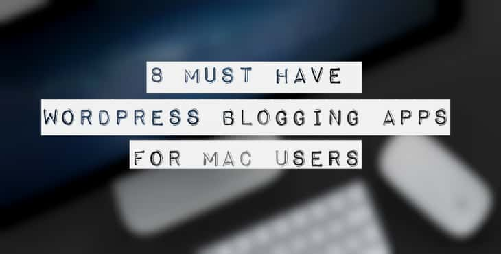 8 Must Have WordPress Blogging Apps For Mac Users
