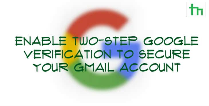 Enable Two-Step Google Verification To Secure Your Gmail Account
