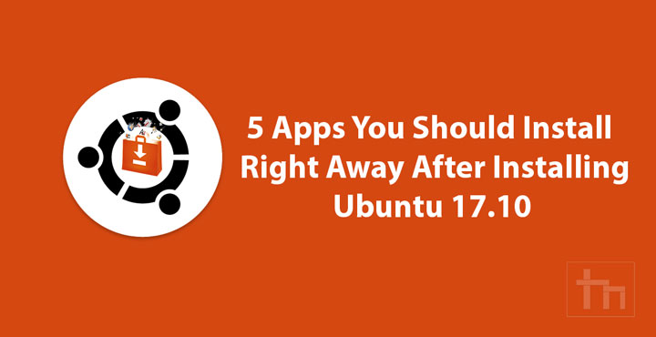 5 Apps You Should install Right Away After Installing Ubuntu 17.10
